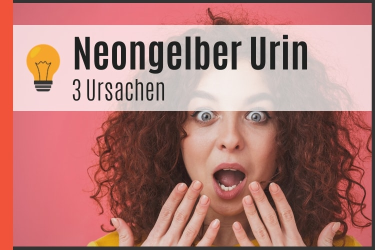 Neongelber Urin - 3 Ursachen